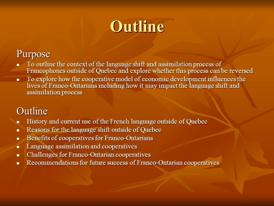 Outline Purpose To outline the context of the language shift and assimilation process of Francophones outside of Quebec and explore whether this process can be reversed To outline the context of the language shift and assimilation process of Francophones outside of Quebec and explore whether this process can be reversed To explore how the cooperative model of economic development influences the lives of Franco-Ontarians including how it may impact the language shift and assimilation process To explore how the cooperative model of economic development influences the lives of Franco-Ontarians including how it may impact the language shift and assimilation processOutline History and current use of the French language outside of Quebec History and current use of the French language outside of Quebec Reasons for the language shift outside of Quebec Reasons for the language shift outside of Quebec Benefits of cooperatives for Franco-Ontarians Benefits of cooperatives for Franco-Ontarians Language assimilation and cooperatives Language assimilation and cooperatives Challenges for Franco-Ontarian cooperatives Challenges for Franco-Ontarian cooperatives Recommendations for future success of Franco-Ontarian cooperatives Recommendations for future success of Franco-Ontarian cooperatives