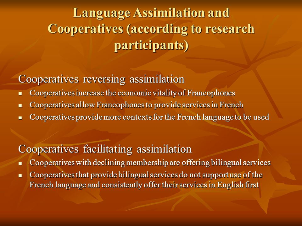Language Assimilation and Cooperatives (according to research participants) Cooperatives reversing assimilation Cooperatives increase the economic vitality of Francophones Cooperatives increase the economic vitality of Francophones Cooperatives allow Francophones to provide services in French Cooperatives allow Francophones to provide services in French Cooperatives provide more contexts for the French language to be used Cooperatives provide more contexts for the French language to be used Cooperatives facilitating assimilation Cooperatives with declining membership are offering bilingual services Cooperatives with declining membership are offering bilingual services Cooperatives that provide bilingual services do not support use of the French language and consistently offer their services in English first Cooperatives that provide bilingual services do not support use of the French language and consistently offer their services in English first