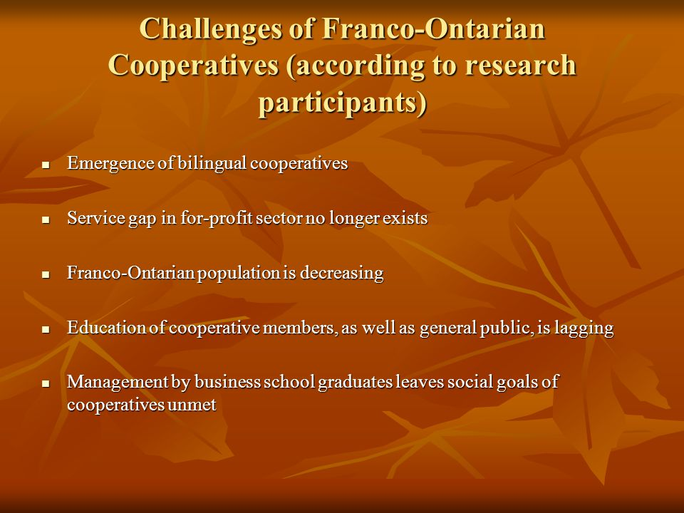 Challenges of Franco-Ontarian Cooperatives (according to research participants) Emergence of bilingual cooperatives Emergence of bilingual cooperatives Service gap in for-profit sector no longer exists Service gap in for-profit sector no longer exists Franco-Ontarian population is decreasing Franco-Ontarian population is decreasing Education of cooperative members, as well as general public, is lagging Education of cooperative members, as well as general public, is lagging Management by business school graduates leaves social goals of cooperatives unmet Management by business school graduates leaves social goals of cooperatives unmet