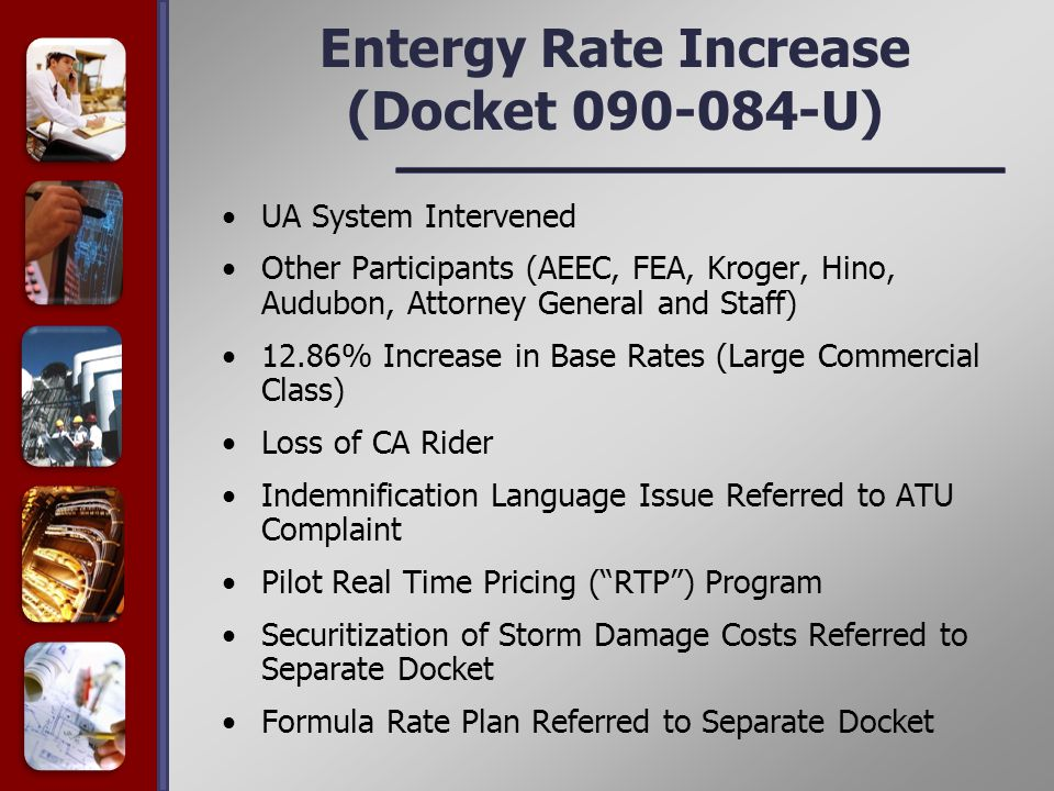 Entergy Rate Increase (Docket 090-084-U) UA System Intervened Other Participants (AEEC, FEA, Kroger, Hino, Audubon, Attorney General and Staff) 12.86% Increase in Base Rates (Large Commercial Class) Loss of CA Rider Indemnification Language Issue Referred to ATU Complaint Pilot Real Time Pricing ( RTP ) Program Securitization of Storm Damage Costs Referred to Separate Docket Formula Rate Plan Referred to Separate Docket