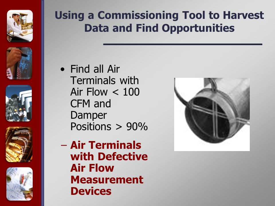 Using a Commissioning Tool to Harvest Data and Find Opportunities Find all Air Terminals with Air Flow 90% −Air Terminals with Defective Air Flow Measurement Devices