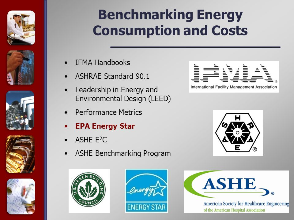 Benchmarking Energy Consumption and Costs IFMA Handbooks ASHRAE Standard 90.1 Leadership in Energy and Environmental Design (LEED) Performance Metrics EPA Energy Star ASHE E 2 C ASHE Benchmarking Program