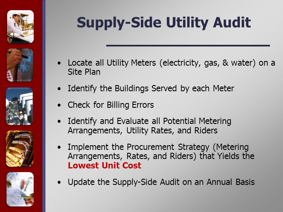 Supply-Side Utility Audit Locate all Utility Meters (electricity, gas, & water) on a Site Plan Identify the Buildings Served by each Meter Check for Billing Errors Identify and Evaluate all Potential Metering Arrangements, Utility Rates, and Riders Implement the Procurement Strategy (Metering Arrangements, Rates, and Riders) that Yields the Lowest Unit Cost Update the Supply-Side Audit on an Annual Basis