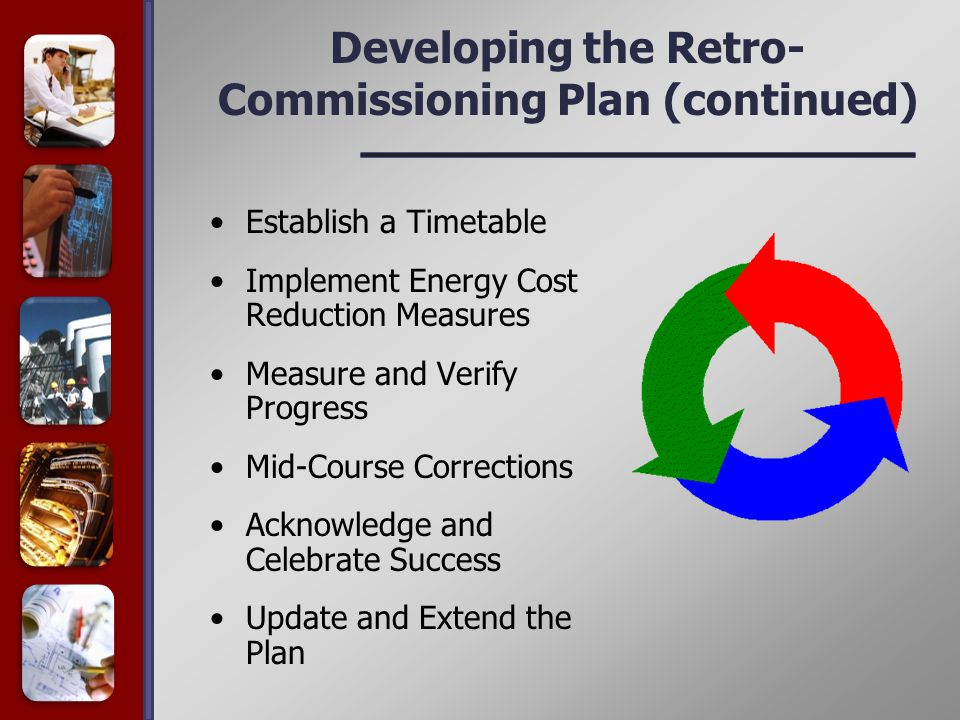 Developing the Retro- Commissioning Plan (continued) Establish a Timetable Implement Energy Cost Reduction Measures Measure and Verify Progress Mid-Course Corrections Acknowledge and Celebrate Success Update and Extend the Plan