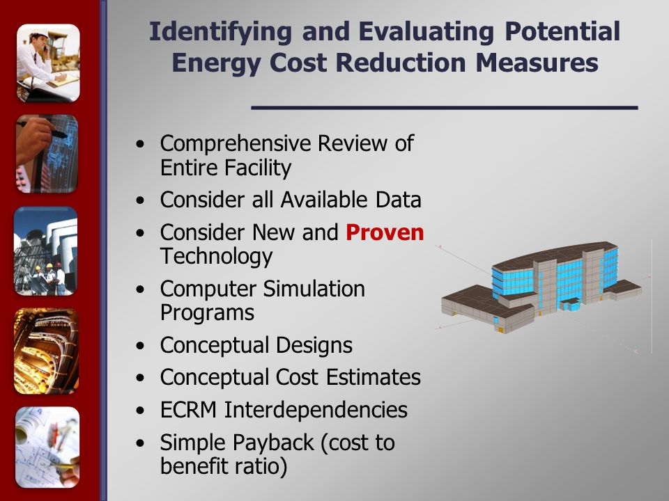 Identifying and Evaluating Potential Energy Cost Reduction Measures Comprehensive Review of Entire Facility Consider all Available Data Consider New and Proven Technology Computer Simulation Programs Conceptual Designs Conceptual Cost Estimates ECRM Interdependencies Simple Payback (cost to benefit ratio)