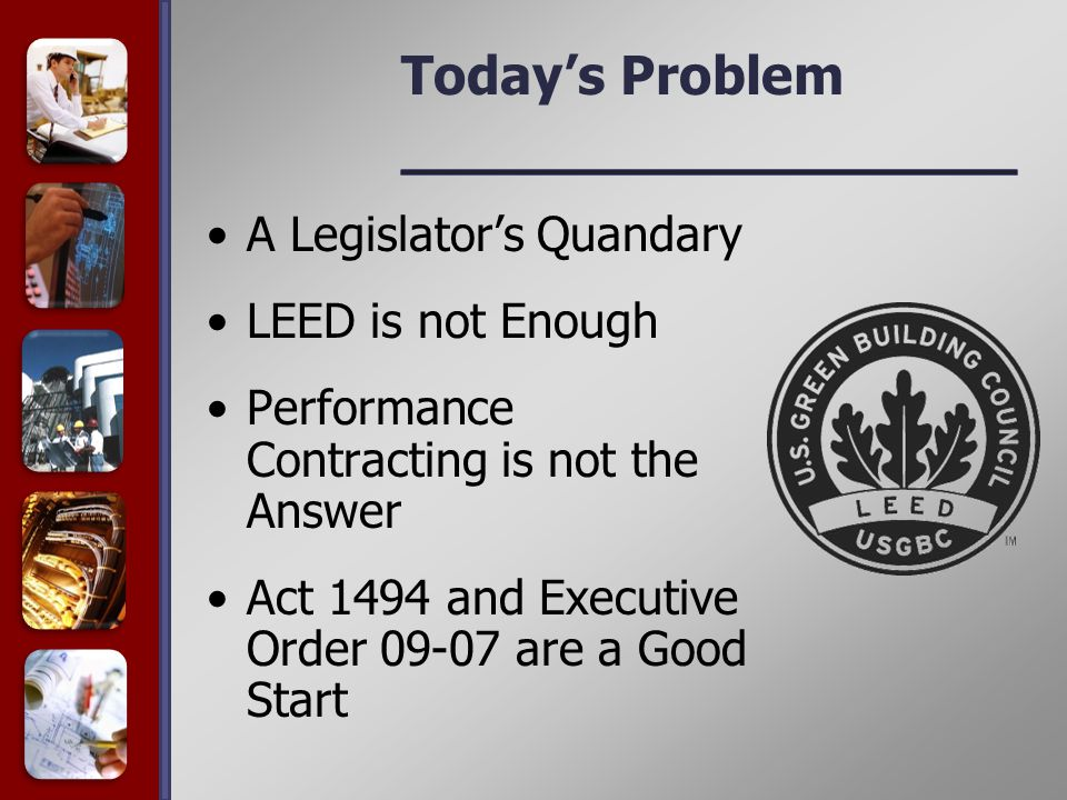 Today's Problem A Legislator's Quandary LEED is not Enough Performance Contracting is not the Answer Act 1494 and Executive Order 09-07 are a Good Start