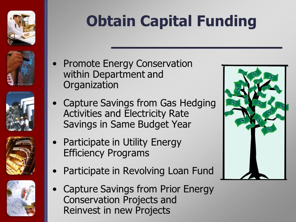 Obtain Capital Funding Promote Energy Conservation within Department and Organization Capture Savings from Gas Hedging Activities and Electricity Rate Savings in Same Budget Year Participate in Utility Energy Efficiency Programs Participate in Revolving Loan Fund Capture Savings from Prior Energy Conservation Projects and Reinvest in new Projects