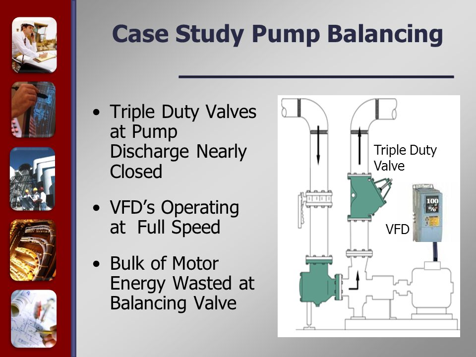 Case Study Pump Balancing Triple Duty Valves at Pump Discharge Nearly Closed VFD's Operating at Full Speed Bulk of Motor Energy Wasted at Balancing Valve Triple Duty Valve VFD 100 %