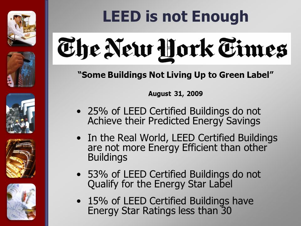 25% of LEED Certified Buildings do not Achieve their Predicted Energy Savings In the Real World, LEED Certified Buildings are not more Energy Efficient than other Buildings 53% of LEED Certified Buildings do not Qualify for the Energy Star Label 15% of LEED Certified Buildings have Energy Star Ratings less than 30 Some Buildings Not Living Up to Green Label August 31, 2009 LEED is not Enough