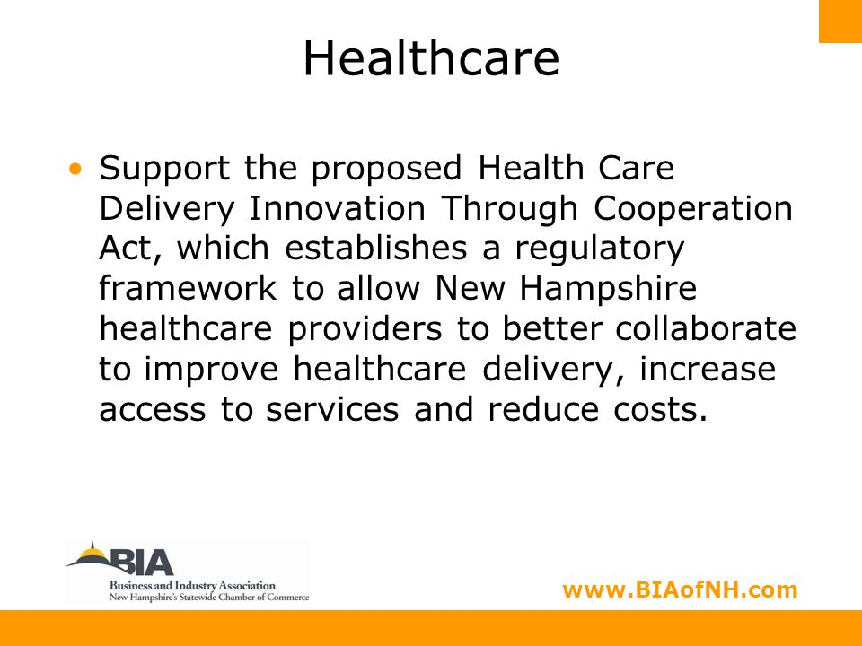 www.nhbia.org www.BIAofNH.com Healthcare Support the proposed Health Care Delivery Innovation Through Cooperation Act, which establishes a regulatory framework to allow New Hampshire healthcare providers to better collaborate to improve healthcare delivery, increase access to services and reduce costs.