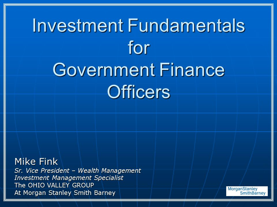 Investment Fundamentals for Government Finance Officers Mike Fink Sr. Vice President – Wealth Management Investment Management Specialist The OHIO VAL