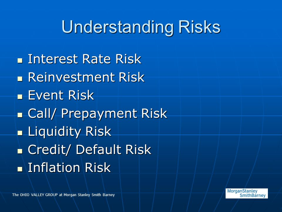 The OHIO VALLEY GROUP at Morgan Stanley Smith Barney Understanding Risks Interest Rate Risk Interest Rate Risk Reinvestment Risk Reinvestment Risk Eve