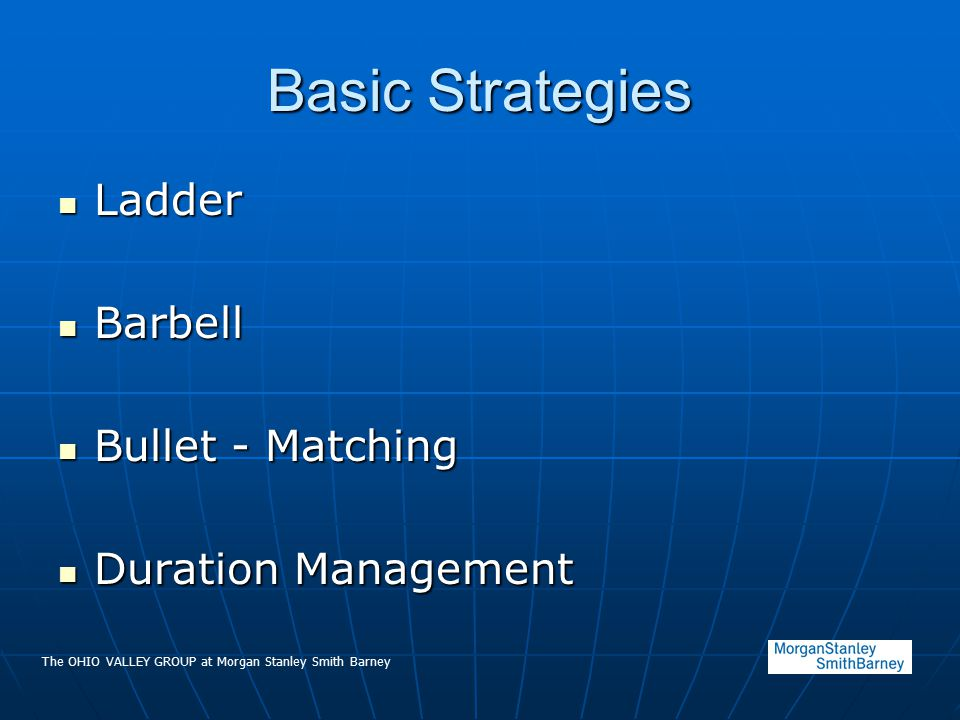 The OHIO VALLEY GROUP at Morgan Stanley Smith Barney Basic Strategies Ladder Ladder Barbell Barbell Bullet - Matching Bullet - Matching Duration Management Duration Management
