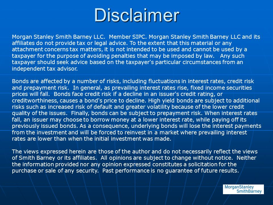 Disclaimer Morgan Stanley Smith Barney LLC. Member SIPC. Morgan Stanley Smith Barney LLC and its affiliates do not provide tax or legal advice. To the