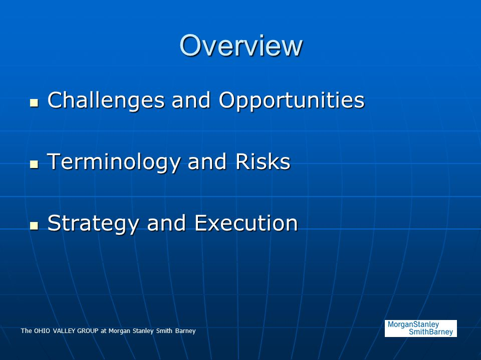 The OHIO VALLEY GROUP at Morgan Stanley Smith Barney Overview Challenges and Opportunities Challenges and Opportunities Terminology and Risks Terminology and Risks Strategy and Execution Strategy and Execution