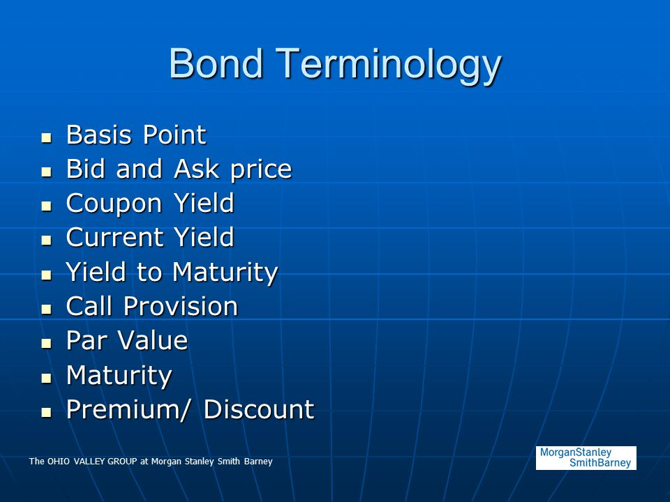 The OHIO VALLEY GROUP at Morgan Stanley Smith Barney Bond Terminology Basis Point Basis Point Bid and Ask price Bid and Ask price Coupon Yield Coupon Yield Current Yield Current Yield Yield to Maturity Yield to Maturity Call Provision Call Provision Par Value Par Value Maturity Maturity Premium/ Discount Premium/ Discount