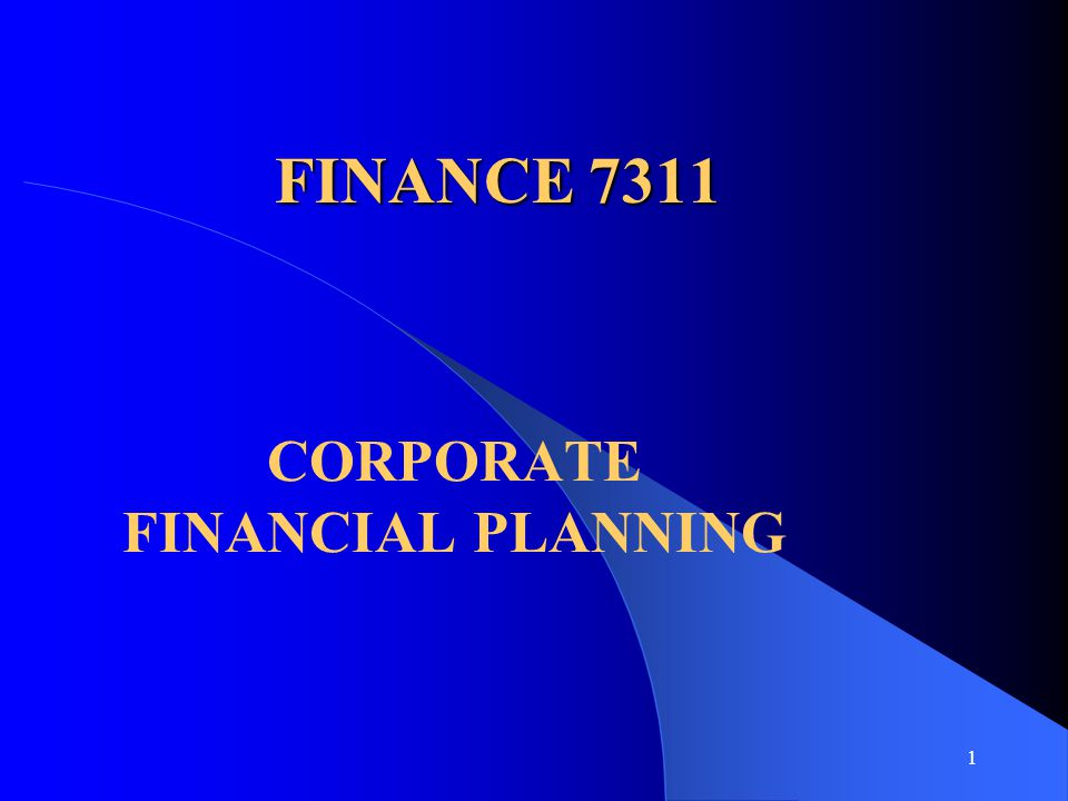 1 FINANCE 7311 CORPORATE FINANCIAL PLANNING