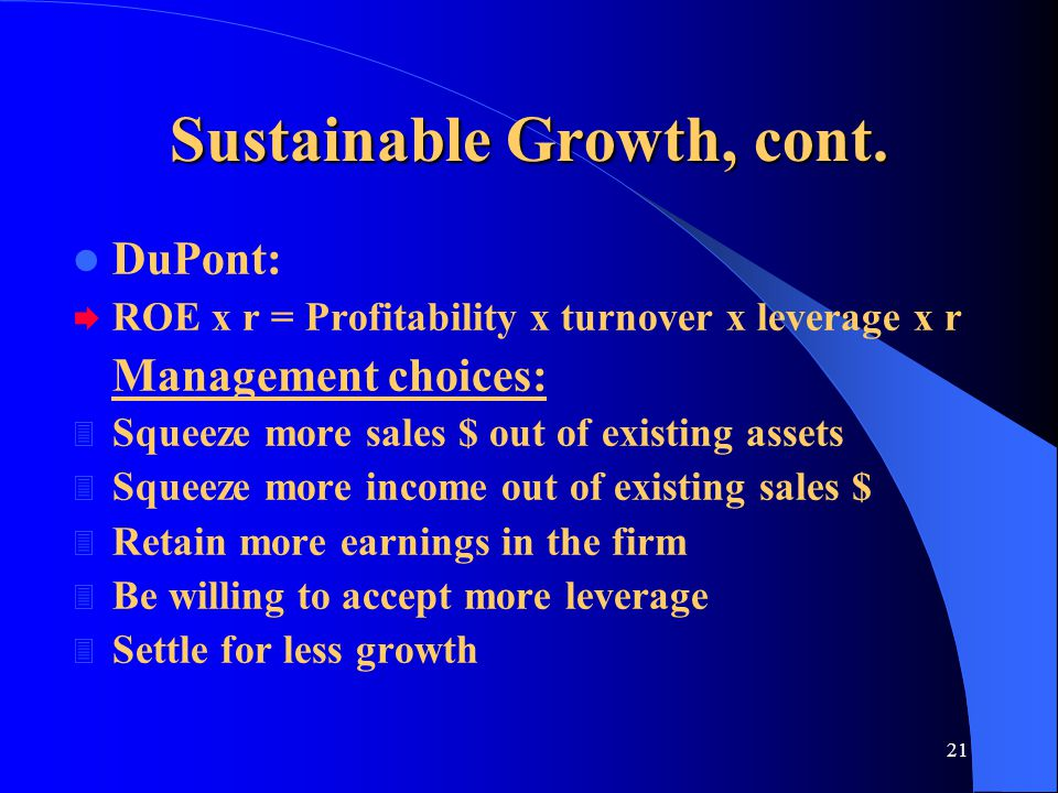 21 Sustainable Growth, cont. DuPont:  ROE x r = Profitability x turnover x leverage x r Management choices: 3 Squeeze more sales $ out of existing as