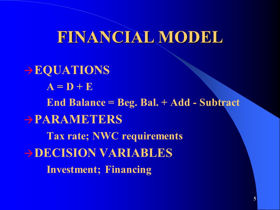 5 FINANCIAL MODEL  EQUATIONS A = D + E End Balance = Beg. Bal. + Add - Subtract  PARAMETERS Tax rate; NWC requirements  DECISION VARIABLES Investme