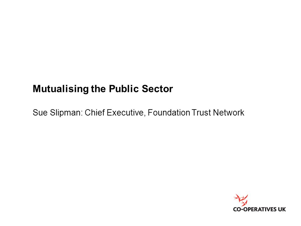 Mutualising the Public Sector Sue Slipman: Chief Executive, Foundation Trust Network