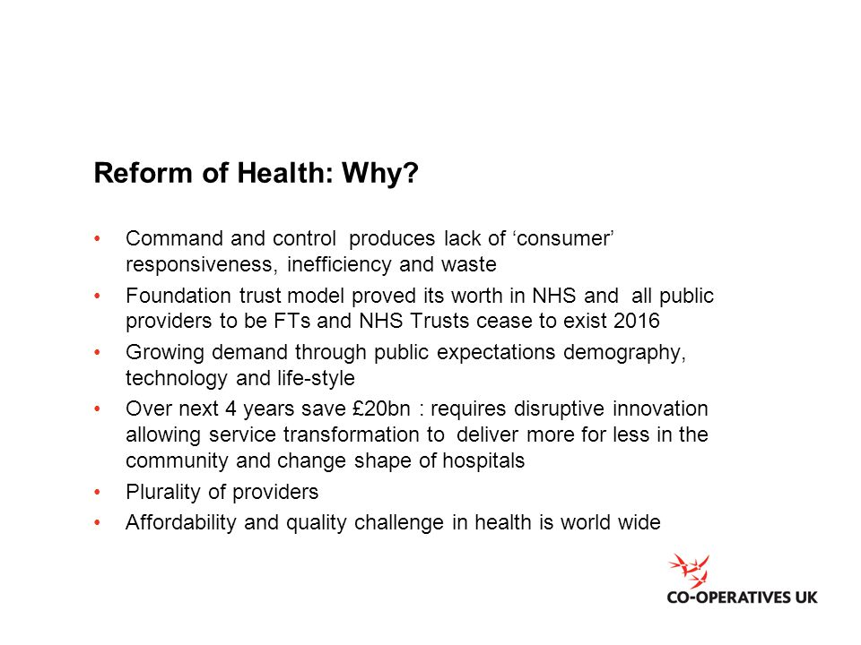 Reform of Health: Why? Command and control produces lack of 'consumer' responsiveness, inefficiency and waste Foundation trust model proved its worth