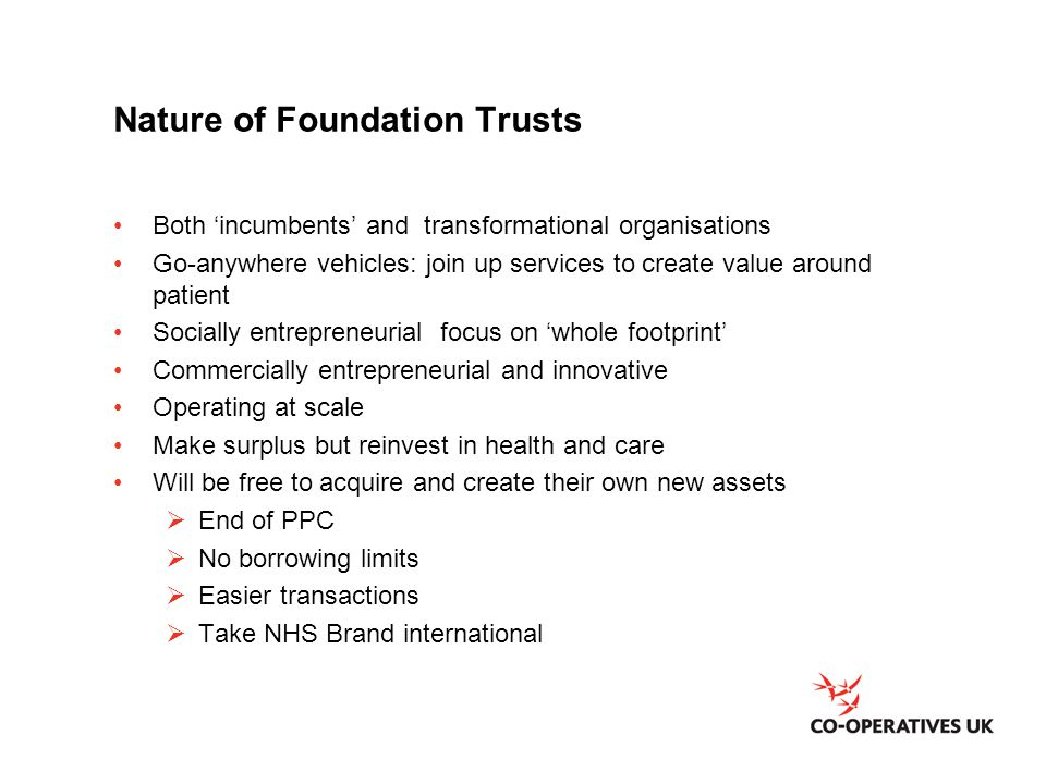 Nature of Foundation Trusts Both 'incumbents' and transformational organisations Go-anywhere vehicles: join up services to create value around patient
