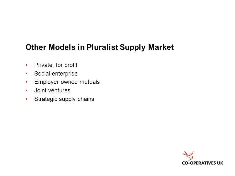 Other Models in Pluralist Supply Market Private, for profit Social enterprise Employer owned mutuals Joint ventures Strategic supply chains