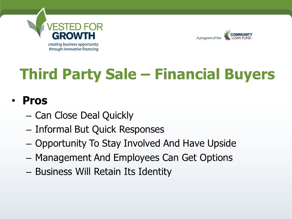 Third Party Sale – Financial Buyers Pros – Can Close Deal Quickly – Informal But Quick Responses – Opportunity To Stay Involved And Have Upside – Management And Employees Can Get Options – Business Will Retain Its Identity