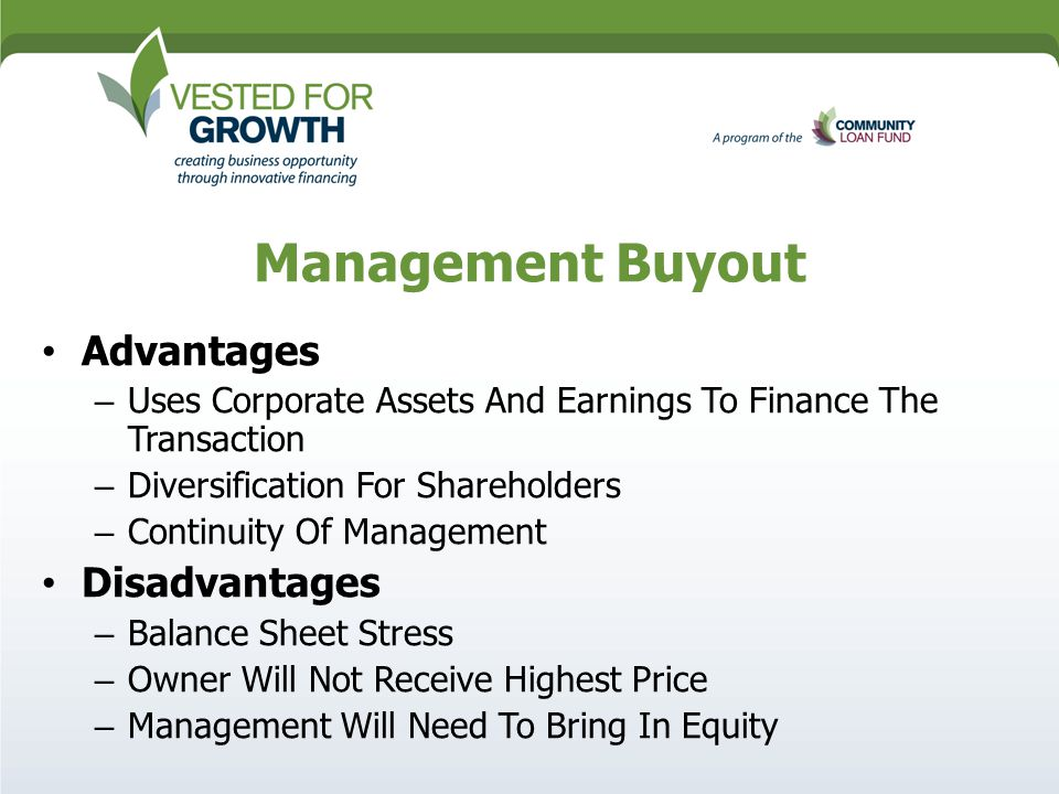 Management Buyout Advantages – Uses Corporate Assets And Earnings To Finance The Transaction – Diversification For Shareholders – Continuity Of Management Disadvantages – Balance Sheet Stress – Owner Will Not Receive Highest Price – Management Will Need To Bring In Equity
