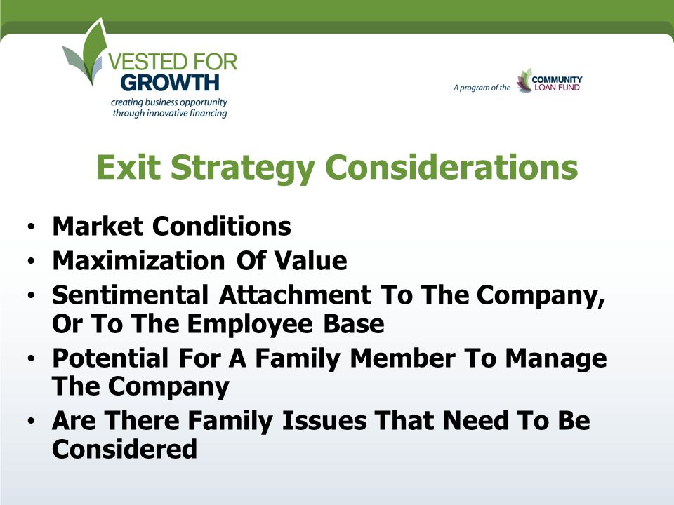 Exit Strategy Considerations Market Conditions Maximization Of Value Sentimental Attachment To The Company, Or To The Employee Base Potential For A Family Member To Manage The Company Are There Family Issues That Need To Be Considered