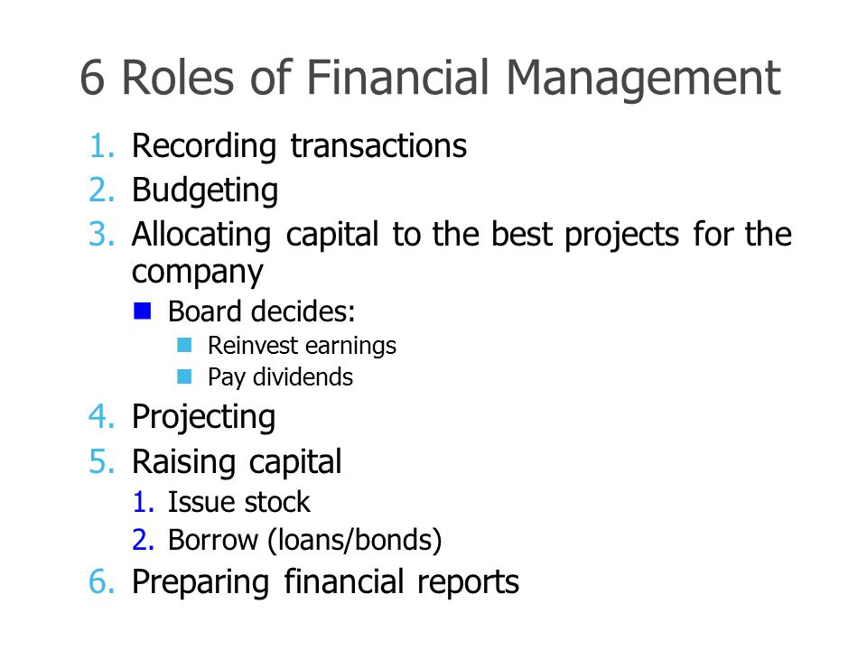 6 Roles of Financial Management 1.Recording transactions 2.Budgeting 3.Allocating capital to the best projects for the company Board decides: Reinvest earnings Pay dividends 4.Projecting 5.Raising capital 1.Issue stock 2.Borrow (loans/bonds) 6.Preparing financial reports