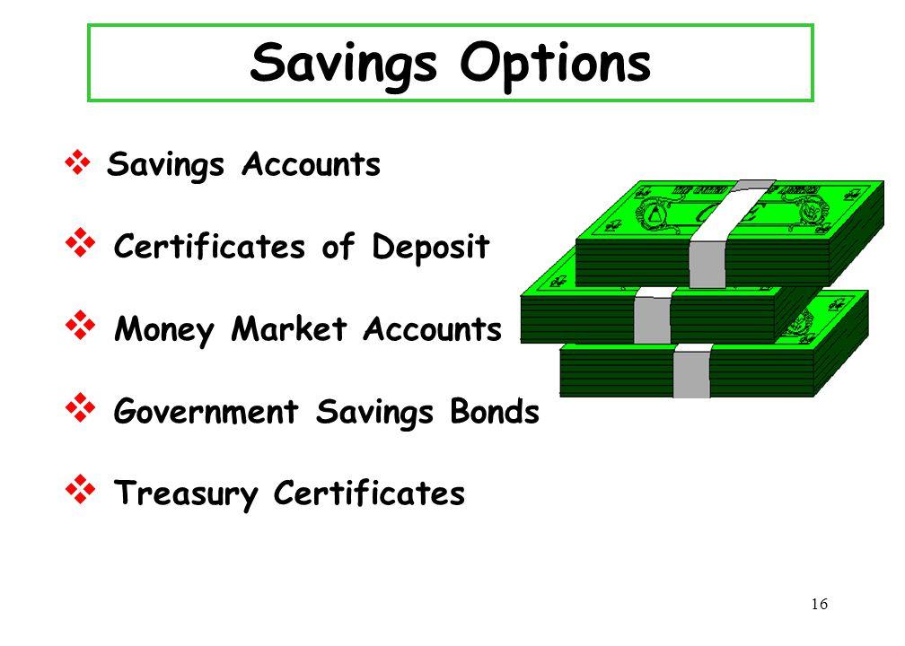 16 Savings Options  Savings Accounts  Certificates of Deposit  Money Market Accounts  Government Savings Bonds  Treasury Certificates