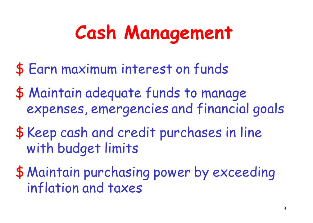 3 Cash Management $ Earn maximum interest on funds $ Maintain adequate funds to manage expenses, emergencies and financial goals $Keep cash and credit