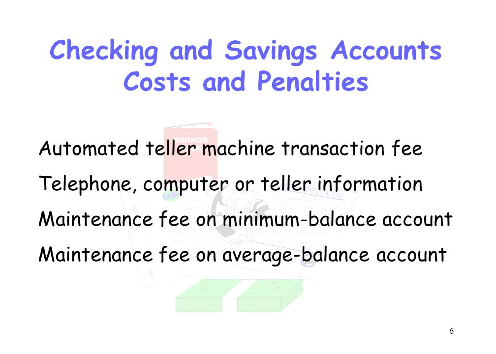 6 Checking and Savings Accounts Costs and Penalties Automated teller machine transaction fee Telephone, computer or teller information Maintenance fee