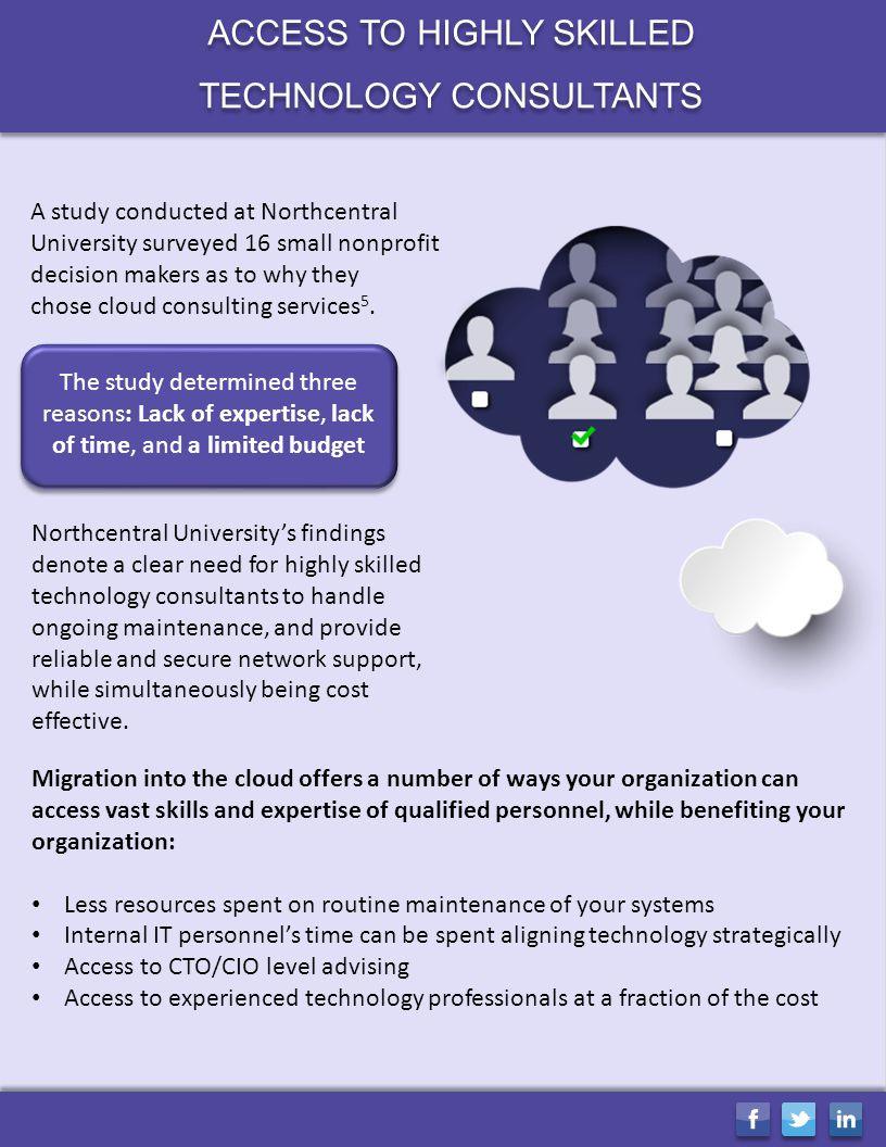 ACCESS TO HIGHLY SKILLED TECHNOLOGY CONSULTANTS ACCESS TO HIGHLY SKILLED TECHNOLOGY CONSULTANTS A study conducted at Northcentral University surveyed 16 small nonprofit decision makers as to why they chose cloud consulting services 5.