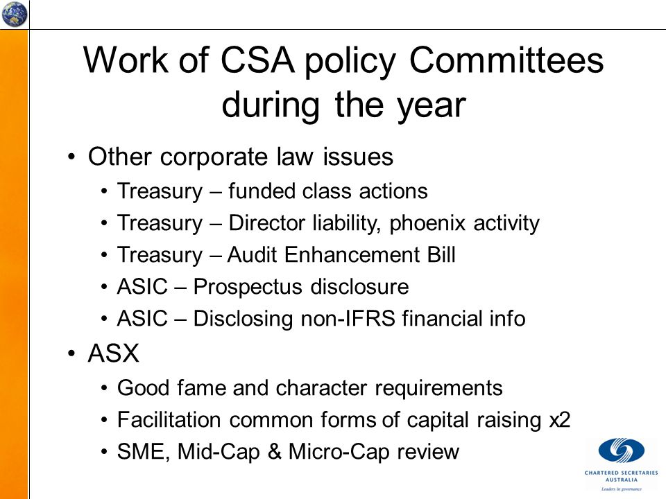 Work of CSA policy Committees during the year Other corporate law issues Treasury – funded class actions Treasury – Director liability, phoenix activity Treasury – Audit Enhancement Bill ASIC – Prospectus disclosure ASIC – Disclosing non-IFRS financial info ASX Good fame and character requirements Facilitation common forms of capital raising x2 SME, Mid-Cap & Micro-Cap review
