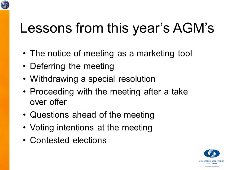 Lessons from this year's AGM's The notice of meeting as a marketing tool Deferring the meeting Withdrawing a special resolution Proceeding with the meeting after a take over offer Questions ahead of the meeting Voting intentions at the meeting Contested elections