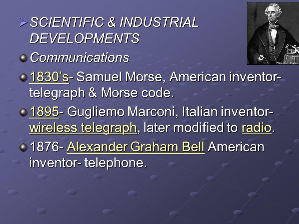  SCIENTIFIC & INDUSTRIAL DEVELOPMENTS Communications 1830's- Samuel Morse, American inventor- telegraph & Morse code.