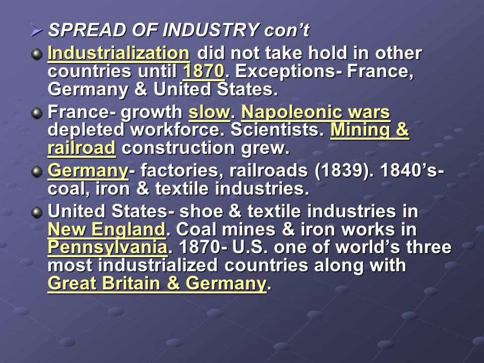  SPREAD OF INDUSTRY con't Industrialization did not take hold in other countries until 1870. Exceptions- France, Germany & United States. France- gro