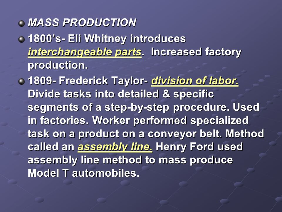 MASS PRODUCTION 1800's- Eli Whitney introduces interchangeable parts. Increased factory production. 1809- Frederick Taylor- division of labor. Divide