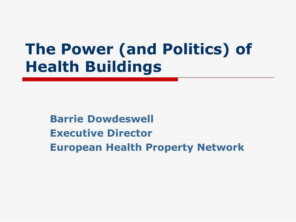 The Power (and Politics) of Health Buildings Barrie Dowdeswell Executive Director European Health Property Network