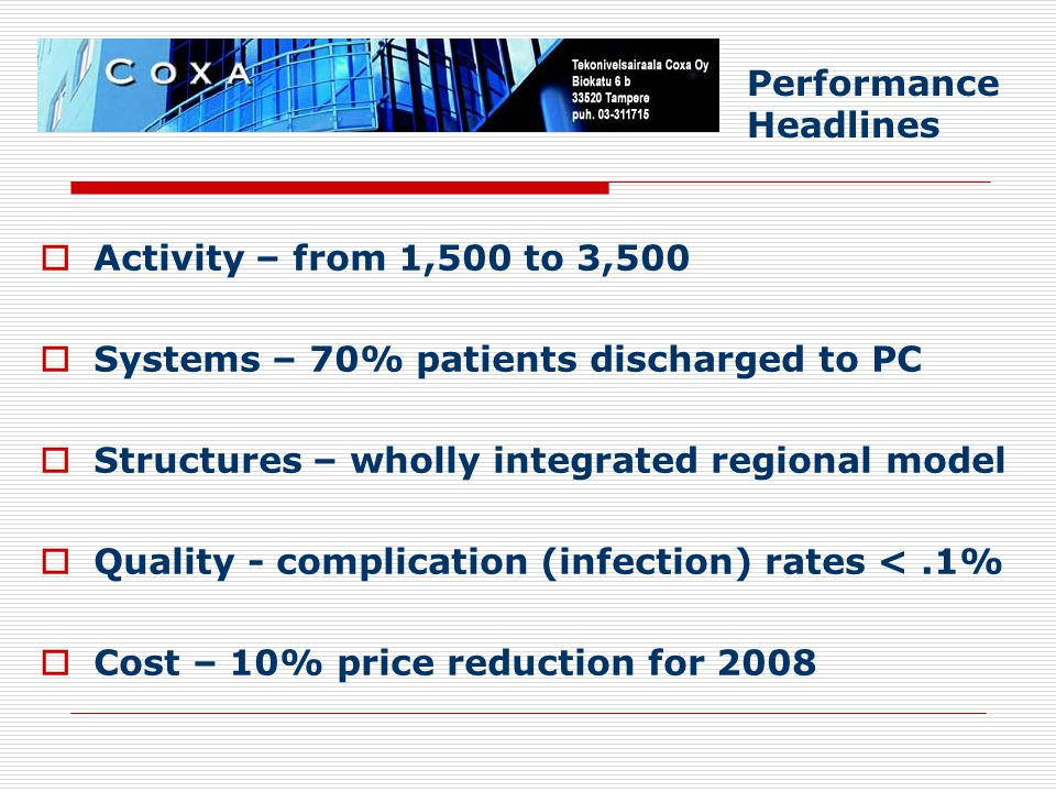  Activity – from 1,500 to 3,500  Systems – 70% patients discharged to PC  Structures – wholly integrated regional model  Quality - complication (infection) rates <.1%  Cost – 10% price reduction for 2008 Performance Headlines