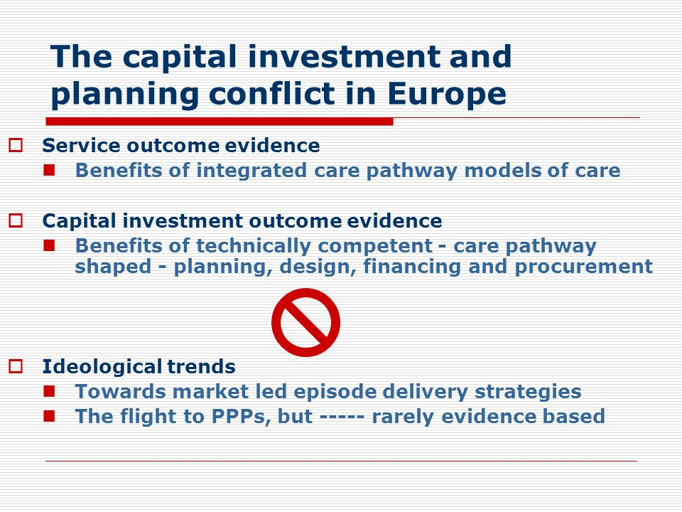 The capital investment and planning conflict in Europe  Service outcome evidence Benefits of integrated care pathway models of care  Capital investment outcome evidence Benefits of technically competent - care pathway shaped - planning, design, financing and procurement  Ideological trends Towards market led episode delivery strategies The flight to PPPs, but ----- rarely evidence based