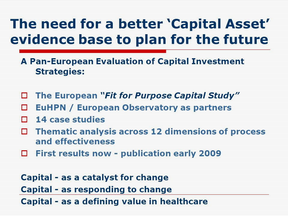 The need for a better 'Capital Asset' evidence base to plan for the future A Pan-European Evaluation of Capital Investment Strategies:  The European Fit for Purpose Capital Study  EuHPN / European Observatory as partners  14 case studies  Thematic analysis across 12 dimensions of process and effectiveness  First results now - publication early 2009 Capital - as a catalyst for change Capital - as responding to change Capital - as a defining value in healthcare