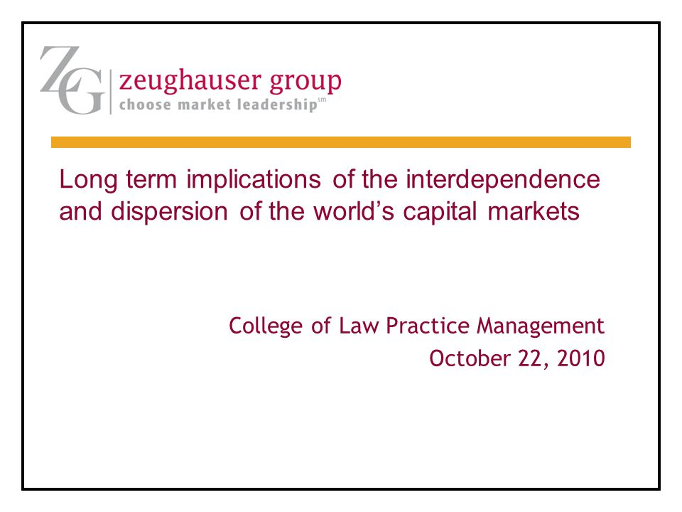 College of Law Practice Management October 22, 2010 Long term implications of the interdependence and dispersion of the world's capital markets