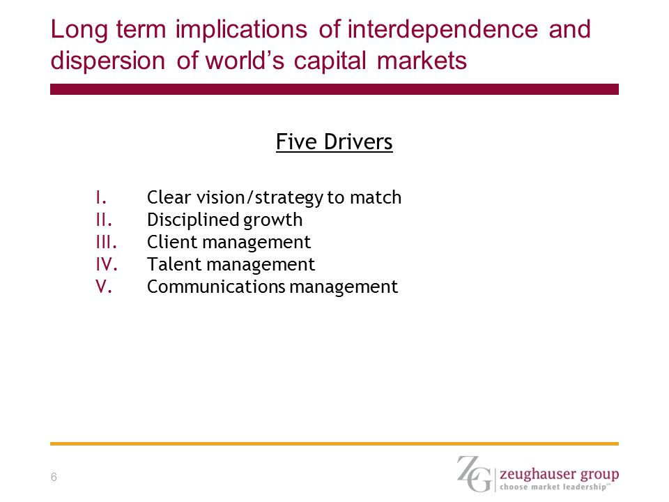 6 Long term implications of interdependence and dispersion of world's capital markets Five Drivers I.Clear vision/strategy to match II.Disciplined growth III.Client management IV.Talent management V.Communications management