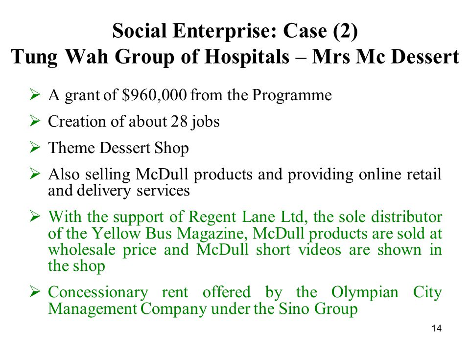 14 Social Enterprise: Case (2) Tung Wah Group of Hospitals – Mrs Mc Dessert  A grant of $960,000 from the Programme  Creation of about 28 jobs  Theme Dessert Shop  Also selling McDull products and providing online retail and delivery services  With the support of Regent Lane Ltd, the sole distributor of the Yellow Bus Magazine, McDull products are sold at wholesale price and McDull short videos are shown in the shop  Concessionary rent offered by the Olympian City Management Company under the Sino Group
