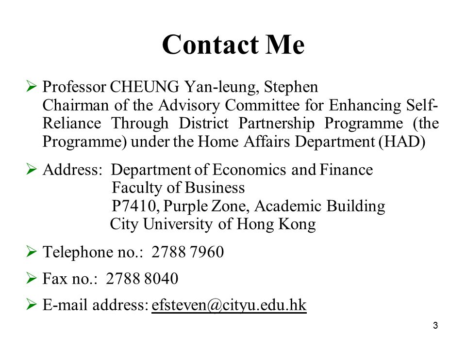 3 Contact Me  Professor CHEUNG Yan-leung, Stephen Chairman of the Advisory Committee for Enhancing Self- Reliance Through District Partnership Programme (the Programme) under the Home Affairs Department (HAD)  Address: Department of Economics and Finance Faculty of Business P7410, Purple Zone, Academic Building City University of Hong Kong  Telephone no.: 2788 7960  Fax no.: 2788 8040  E-mail address: efsteven@cityu.edu.hk