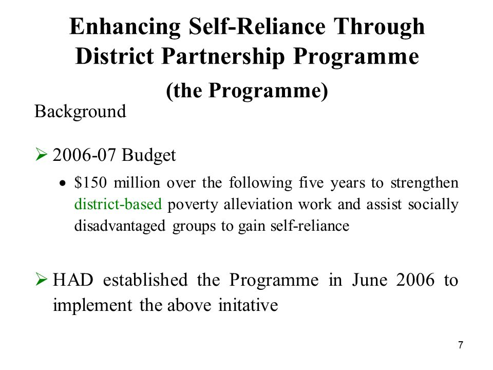 7 Enhancing Self-Reliance Through District Partnership Programme (the Programme) Background  2006-07 Budget  $150 million over the following five years to strengthen district-based poverty alleviation work and assist socially disadvantaged groups to gain self-reliance  HAD established the Programme in June 2006 to implement the above initative