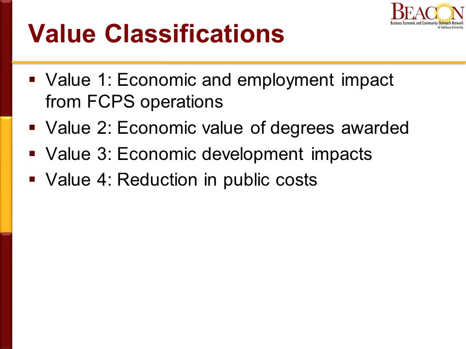 Value Classifications  Value 1: Economic and employment impact from FCPS operations  Value 2: Economic value of degrees awarded  Value 3: Economic development impacts  Value 4: Reduction in public costs